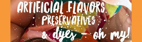 Artificial Flavors, Preservatives & Dyes – OH MY!